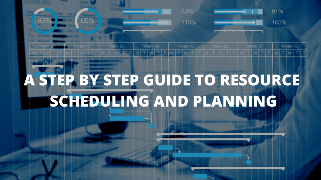 A STEP BY STEP GUIDE TO RESOURCE SCHEDULING AND PLANNING