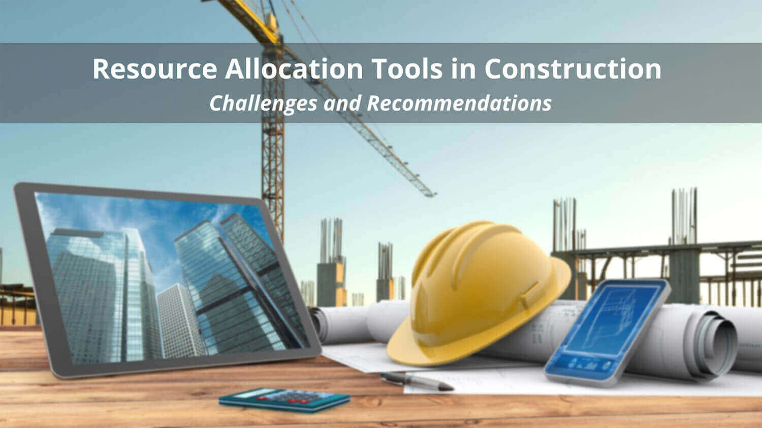 Resource Allocation Tools in Construction – Challenges and Recommendations